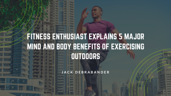 Fitness Enthusiast Jack Debrabander Explains 5 Major Mind and Body Benefits of Exercising Outdoors